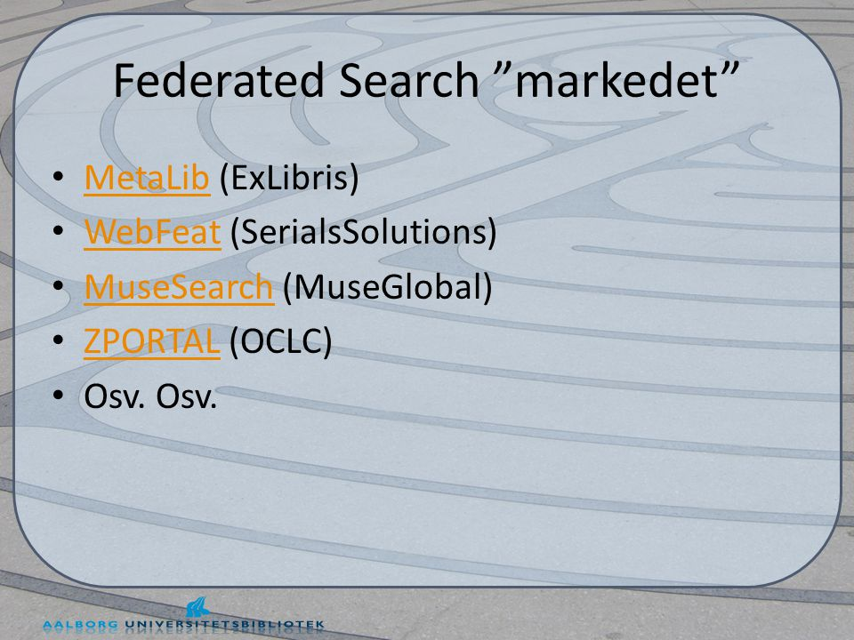 Federated Search markedet • MetaLib (ExLibris) MetaLib • WebFeat (SerialsSolutions) WebFeat • MuseSearch (MuseGlobal) MuseSearch • ZPORTAL (OCLC) ZPORTAL • Osv.