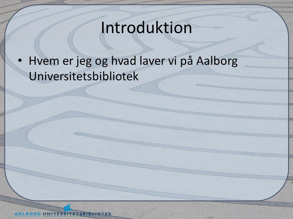 Introduktion • Hvem er jeg og hvad laver vi på Aalborg Universitetsbibliotek