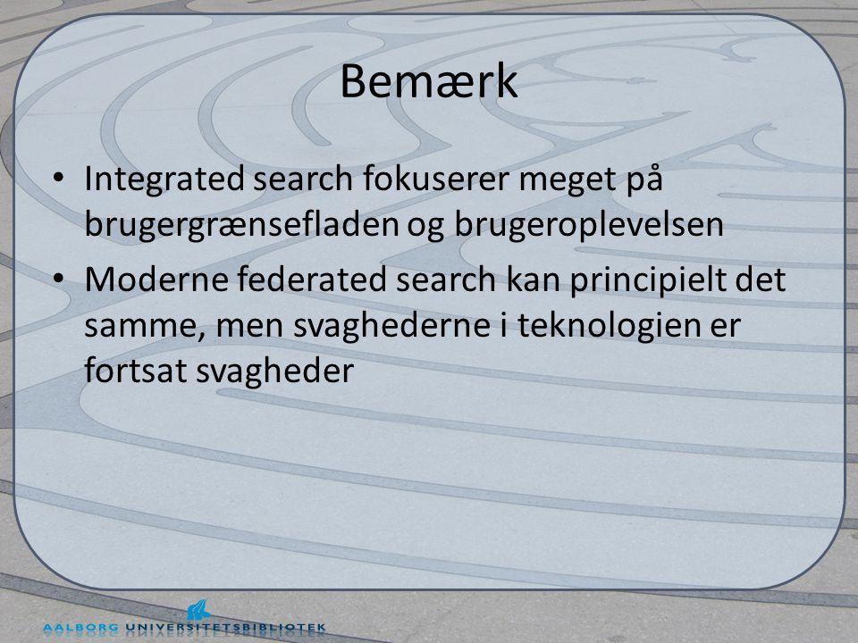 Bemærk • Integrated search fokuserer meget på brugergrænsefladen og brugeroplevelsen • Moderne federated search kan principielt det samme, men svaghederne i teknologien er fortsat svagheder