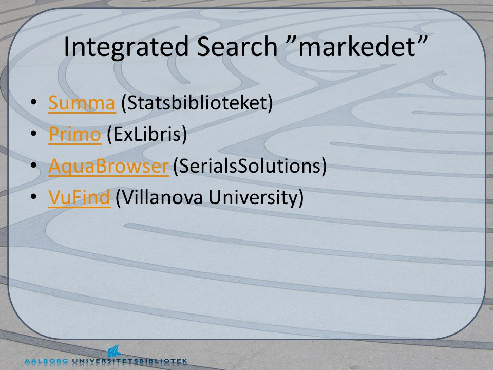 Integrated Search markedet • Summa (Statsbiblioteket) Summa • Primo (ExLibris) Primo • AquaBrowser (SerialsSolutions) AquaBrowser • VuFind (Villanova University) VuFind