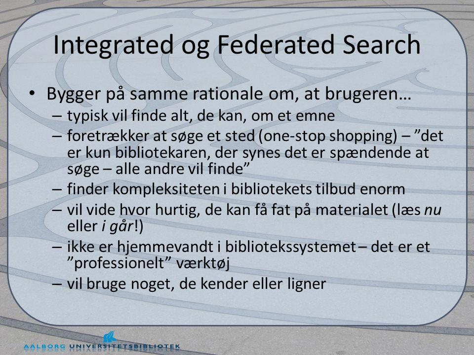 Integrated og Federated Search • Bygger på samme rationale om, at brugeren… – typisk vil finde alt, de kan, om et emne – foretrækker at søge et sted (one-stop shopping) – det er kun bibliotekaren, der synes det er spændende at søge – alle andre vil finde – finder kompleksiteten i bibliotekets tilbud enorm – vil vide hvor hurtig, de kan få fat på materialet (læs nu eller i går!) – ikke er hjemmevandt i bibliotekssystemet – det er et professionelt værktøj – vil bruge noget, de kender eller ligner