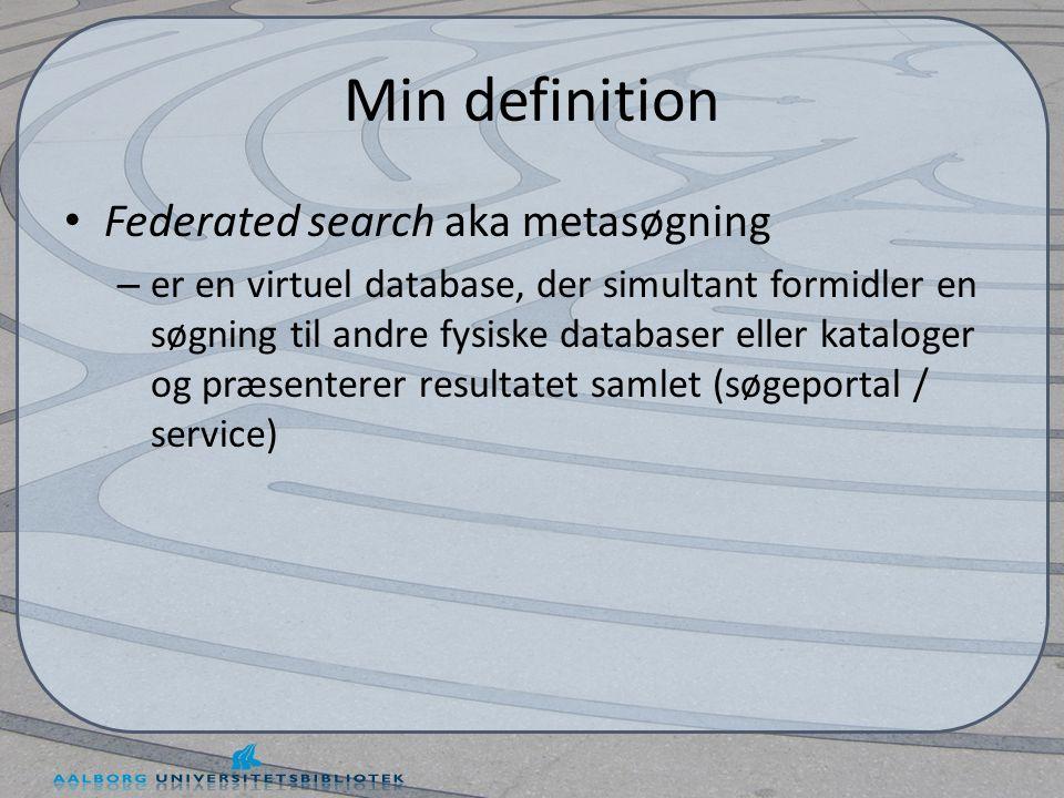Min definition • Federated search aka metasøgning – er en virtuel database, der simultant formidler en søgning til andre fysiske databaser eller kataloger og præsenterer resultatet samlet (søgeportal / service)