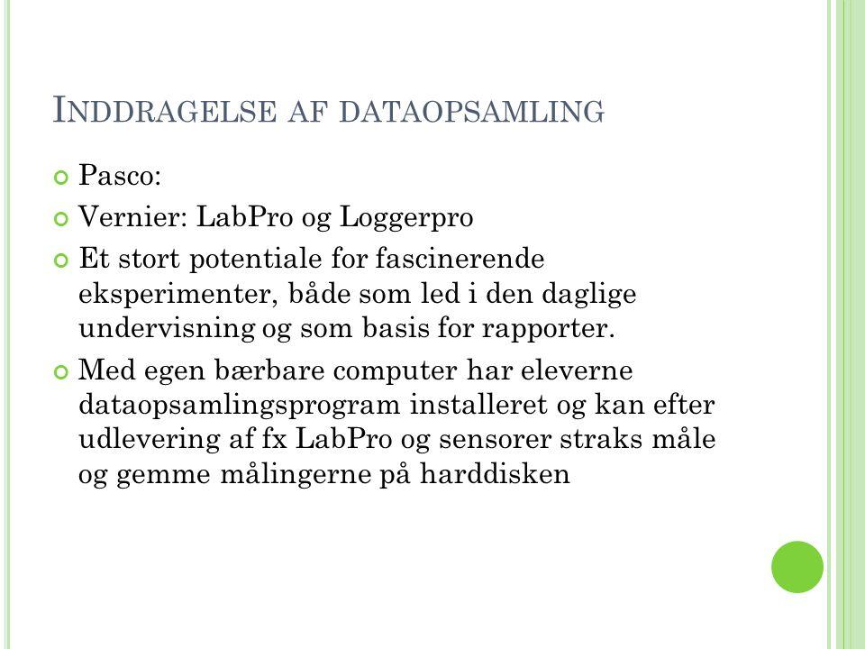 I NDDRAGELSE AF DATAOPSAMLING Pasco: Vernier: LabPro og Loggerpro Et stort potentiale for fascinerende eksperimenter, både som led i den daglige undervisning og som basis for rapporter.