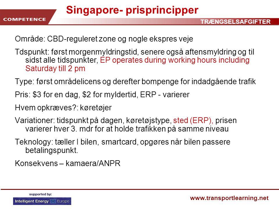 TRÆNGSELSAFGIFTER www.transportlearning.net Singapore- prisprincipper Område: CBD-reguleret zone og nogle ekspres veje Tdspunkt: først morgenmyldringstid, senere også aftensmyldring og til sidst alle tidspunkter, EP operates during working hours including Saturday till 2 pm Type: først områdelicens og derefter bompenge for indadgående trafik Pris: $3 for en dag, $2 for myldertid, ERP - varierer Hvem opkræves : køretøjer Variationer: tidspunkt på dagen, køretøjstype, sted (ERP), prisen varierer hver 3.