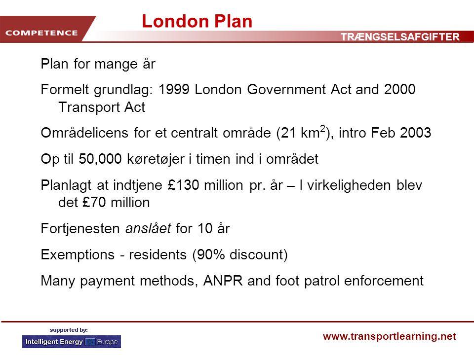 TRÆNGSELSAFGIFTER www.transportlearning.net London Plan Plan for mange år Formelt grundlag: 1999 London Government Act and 2000 Transport Act Områdelicens for et centralt område (21 km 2 ), intro Feb 2003 Op til 50,000 køretøjer i timen ind i området Planlagt at indtjene £130 million pr.