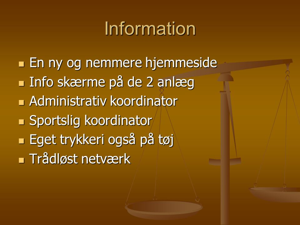 Information  En ny og nemmere hjemmeside  Info skærme på de 2 anlæg  Administrativ koordinator  Sportslig koordinator  Eget trykkeri også på tøj  Trådløst netværk