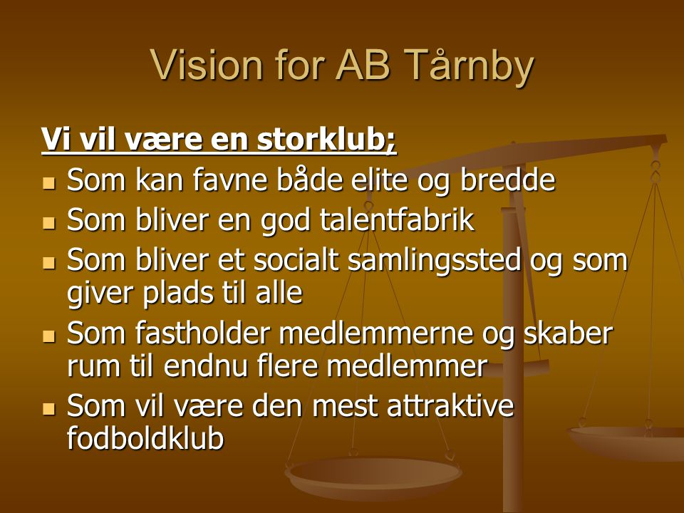 Vision for AB Tårnby Vi vil være en storklub;  Som kan favne både elite og bredde  Som bliver en god talentfabrik  Som bliver et socialt samlingssted og som giver plads til alle  Som fastholder medlemmerne og skaber rum til endnu flere medlemmer  Som vil være den mest attraktive fodboldklub