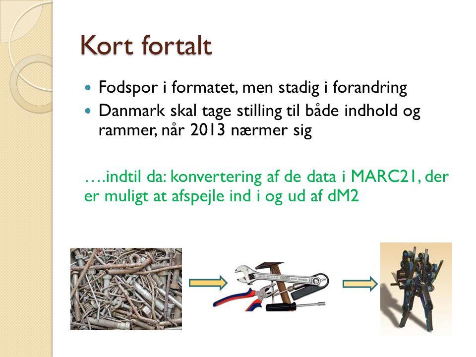 Kort fortalt  Fodspor i formatet, men stadig i forandring  Danmark skal tage stilling til både indhold og rammer, når 2013 nærmer sig ….indtil da: konvertering af de data i MARC21, der er muligt at afspejle ind i og ud af dM2