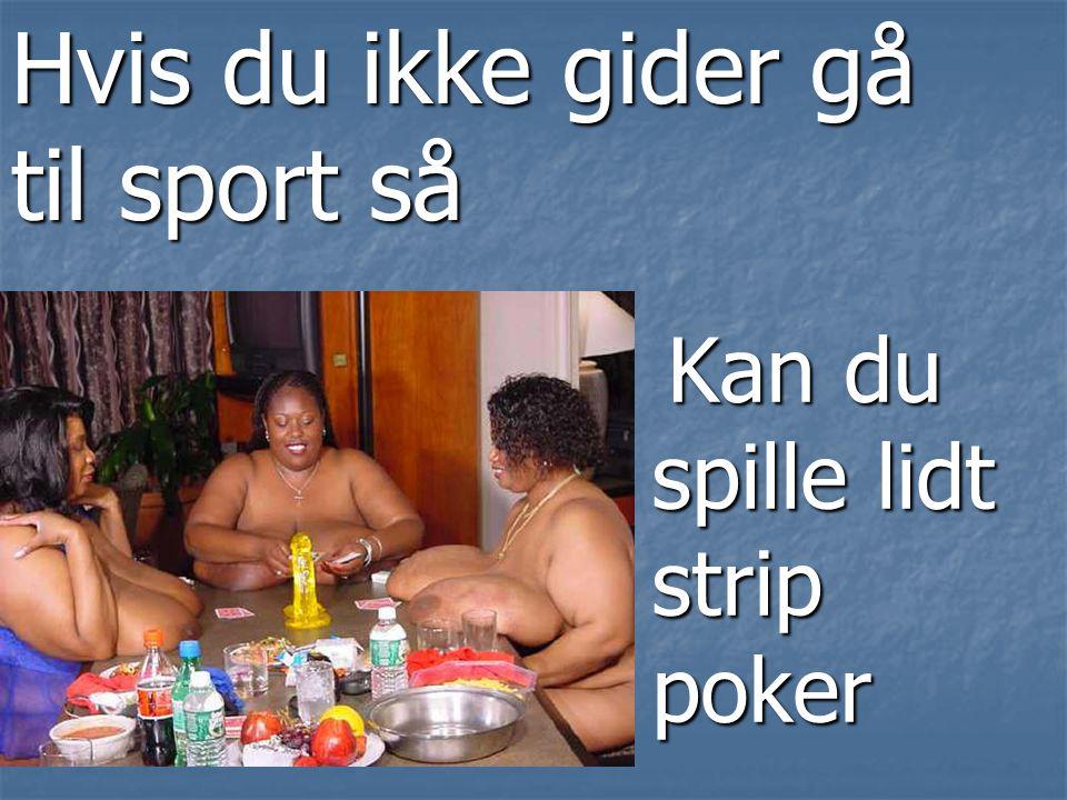 Kan du spille lidt strip poker Kan du spille lidt strip poker Hvis du ikke gider gå til sport så