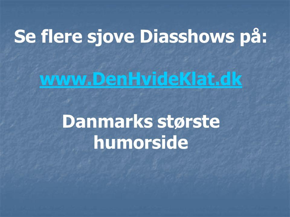 Se flere sjove Diasshows på: www.DenHvideKlat.dk Danmarks største humorside www.DenHvideKlat.dk
