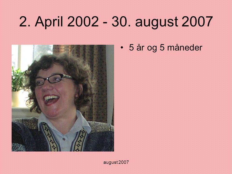 august 2007 2. April 2002 - 30. august 2007 •5 år og 5 måneder