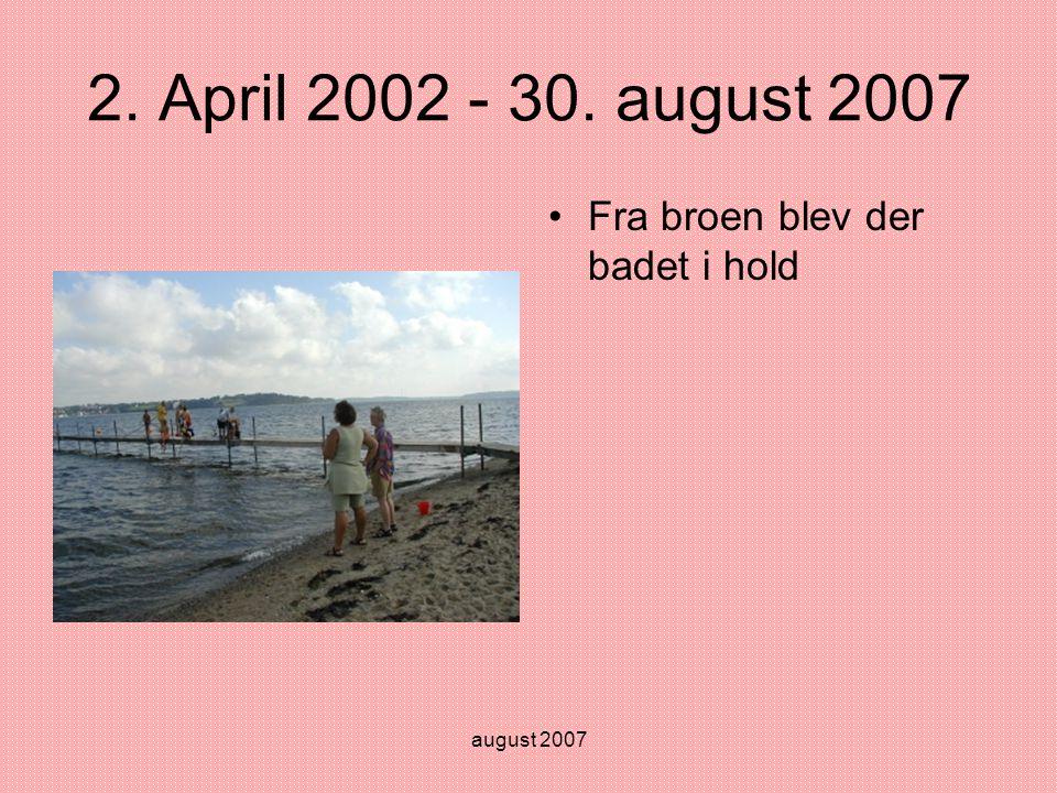 august 2007 2. April 2002 - 30. august 2007 •Fra broen blev der badet i hold
