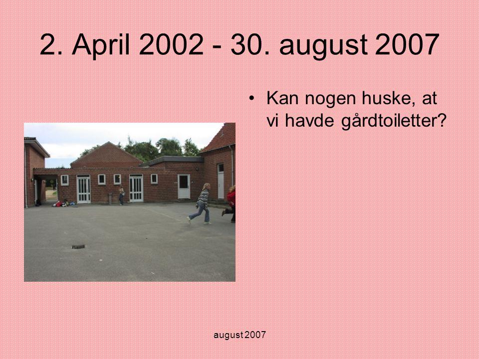 august 2007 2. April 2002 - 30. august 2007 •Kan nogen huske, at vi havde gårdtoiletter