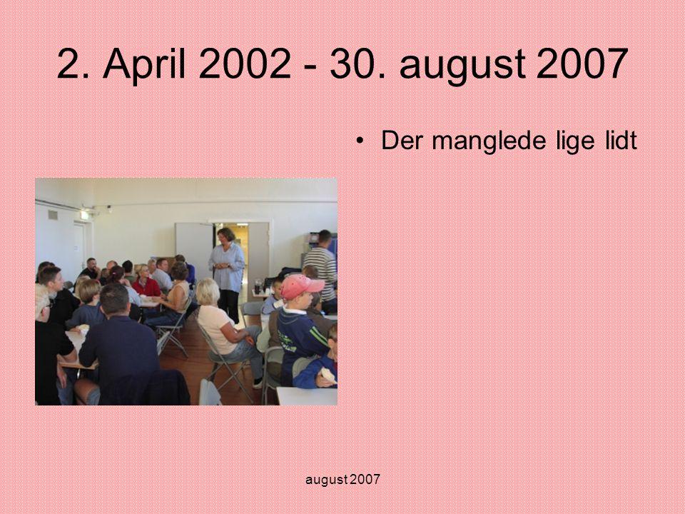 august 2007 2. April 2002 - 30. august 2007 •Der manglede lige lidt