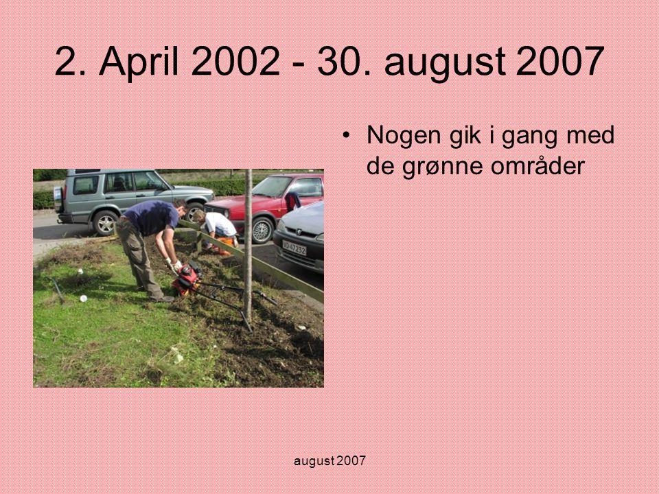 august 2007 2. April 2002 - 30. august 2007 •Nogen gik i gang med de grønne områder