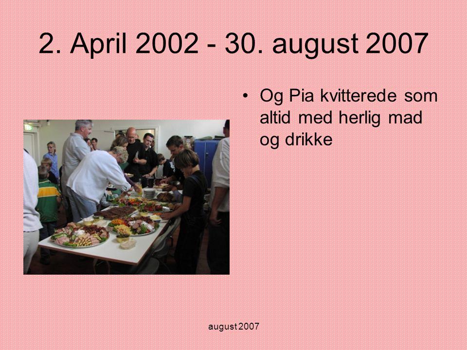 august 2007 2. April 2002 - 30. august 2007 •Og Pia kvitterede som altid med herlig mad og drikke