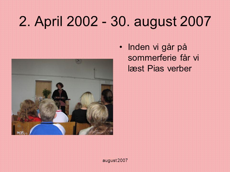 august 2007 2. April 2002 - 30. august 2007 •Inden vi går på sommerferie får vi læst Pias verber