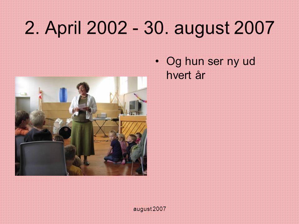 august 2007 2. April 2002 - 30. august 2007 •Og hun ser ny ud hvert år