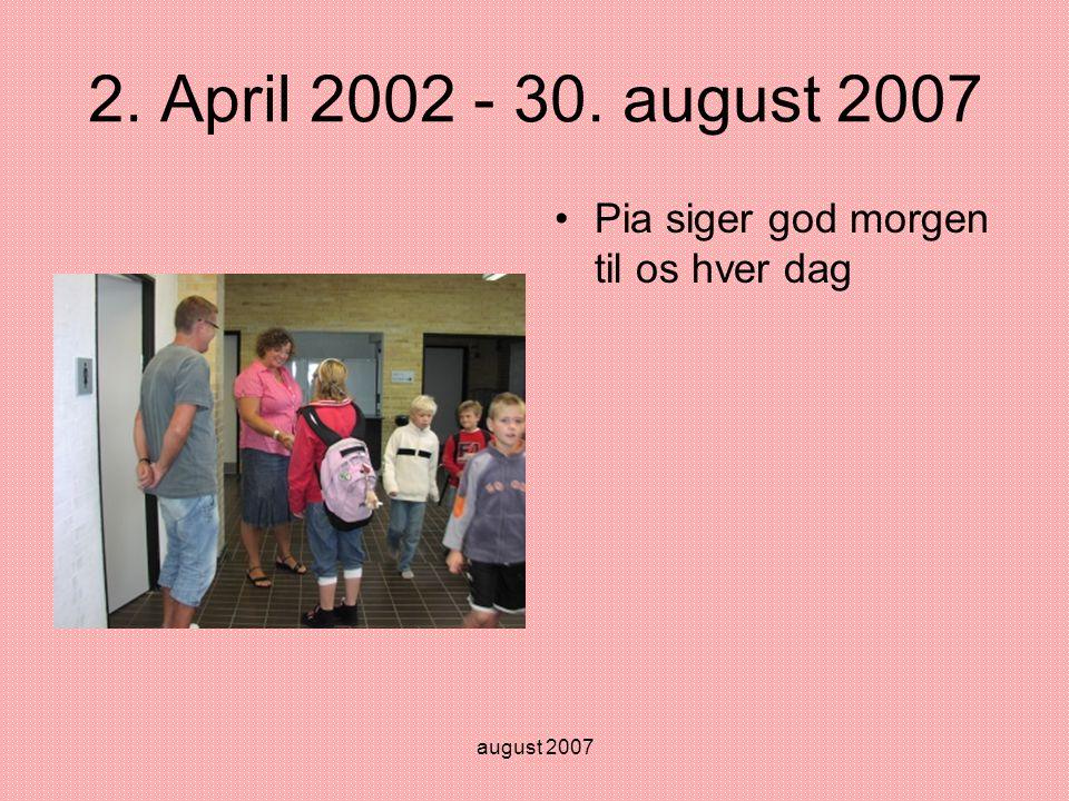 august 2007 2. April 2002 - 30. august 2007 •Pia siger god morgen til os hver dag