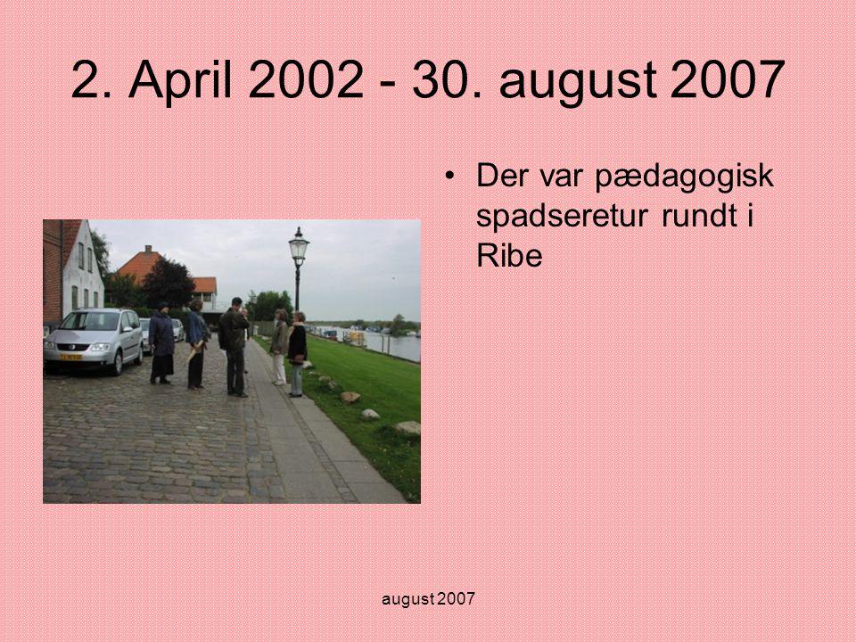 august 2007 2. April 2002 - 30. august 2007 •Der var pædagogisk spadseretur rundt i Ribe
