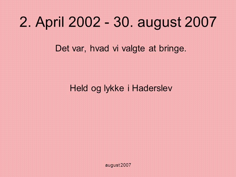 august 2007 2. April 2002 - 30. august 2007 Det var, hvad vi valgte at bringe.