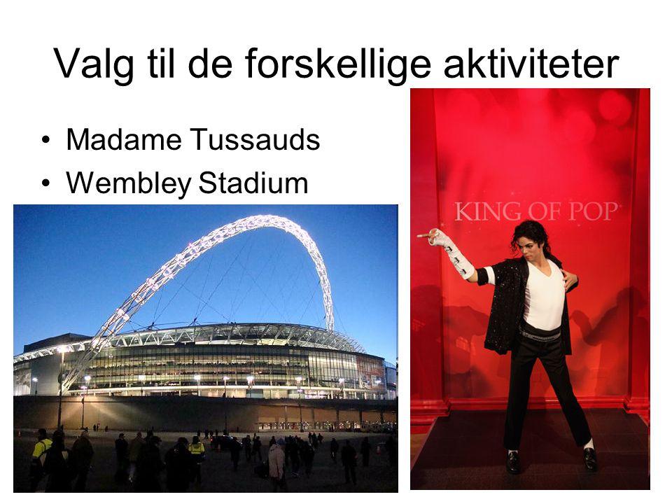 Valg til de forskellige aktiviteter •Madame Tussauds •Wembley Stadium