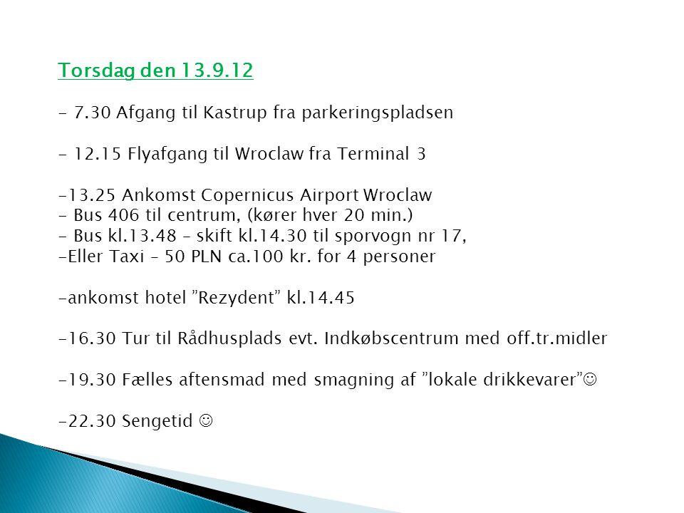 Torsdag den 13.9.12 - 7.30 Afgang til Kastrup fra parkeringspladsen - 12.15 Flyafgang til Wroclaw fra Terminal 3 -13.25 Ankomst Copernicus Airport Wroclaw - Bus 406 til centrum, (kører hver 20 min.) - Bus kl.13.48 – skift kl.14.30 til sporvogn nr 17, -Eller Taxi – 50 PLN ca.100 kr.