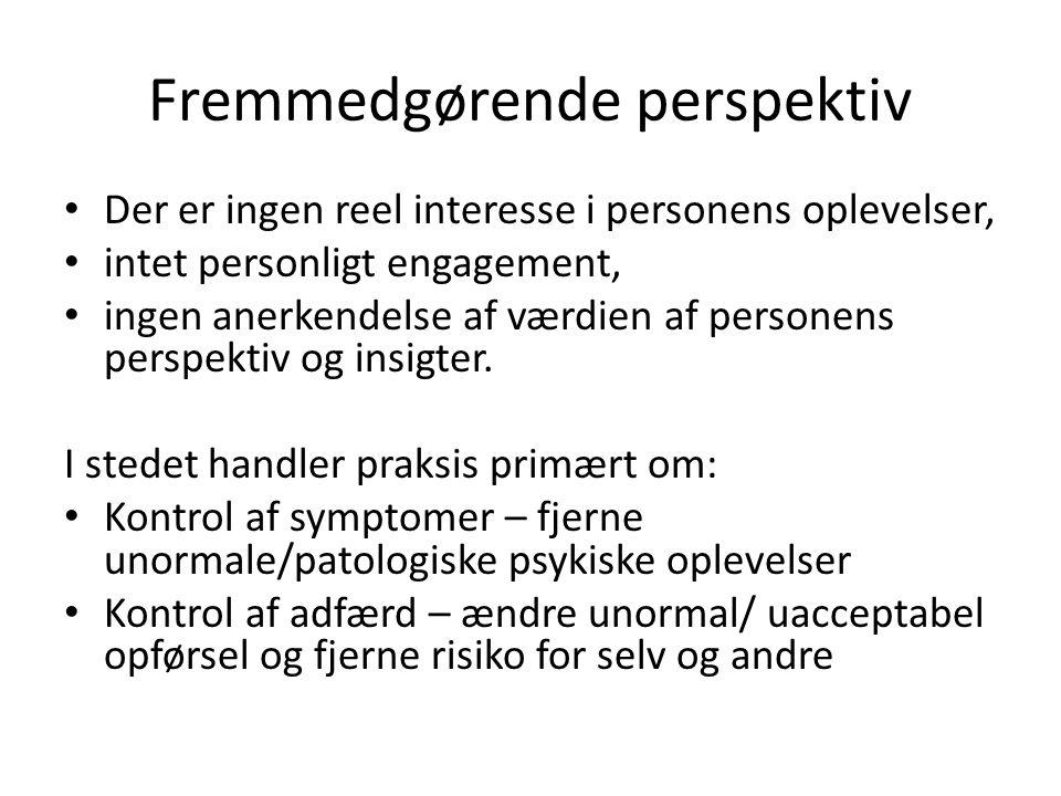 Fremmedgørende perspektiv • Der er ingen reel interesse i personens oplevelser, • intet personligt engagement, • ingen anerkendelse af værdien af personens perspektiv og insigter.