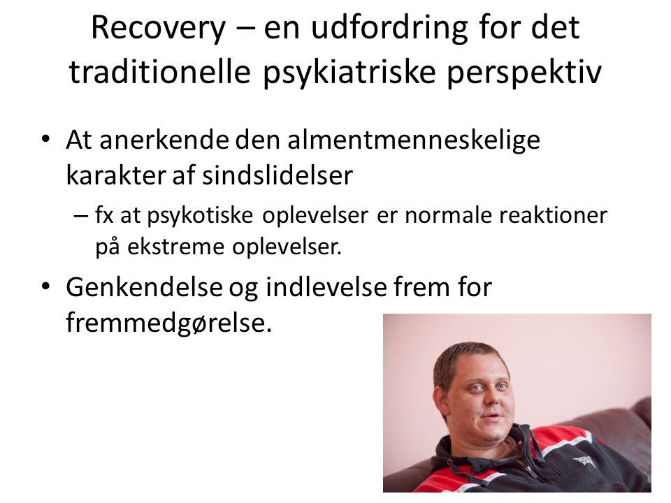 Recovery – en udfordring for det traditionelle psykiatriske perspektiv • At anerkende den almentmenneskelige karakter af sindslidelser – fx at psykotiske oplevelser er normale reaktioner på ekstreme oplevelser.