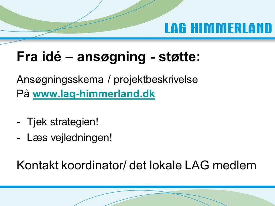 Fra idé – ansøgning - støtte: Ansøgningsskema / projektbeskrivelse På www.lag-himmerland.dkwww.lag-himmerland.dk -Tjek strategien.
