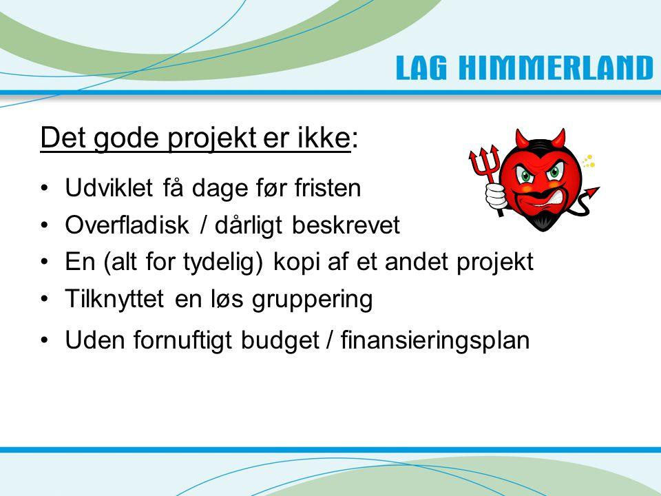 Det gode projekt er ikke: •Udviklet få dage før fristen •Overfladisk / dårligt beskrevet •En (alt for tydelig) kopi af et andet projekt •Tilknyttet en løs gruppering •Uden fornuftigt budget / finansieringsplan
