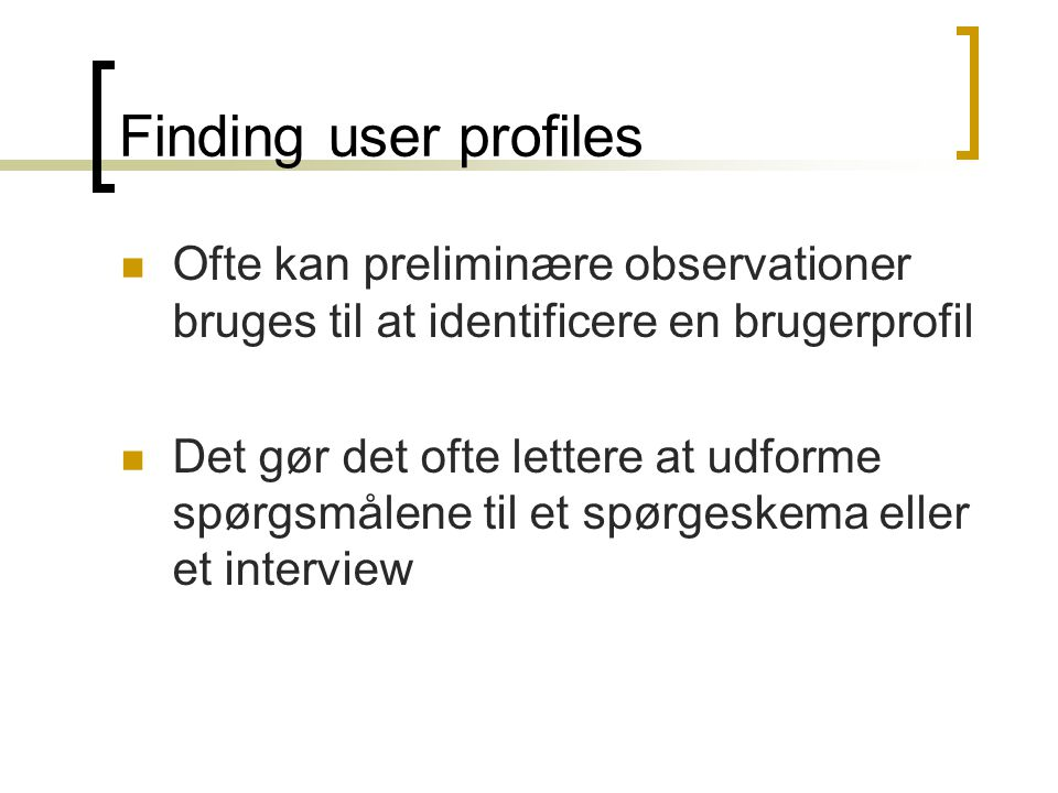 Finding user profiles  Ofte kan preliminære observationer bruges til at identificere en brugerprofil  Det gør det ofte lettere at udforme spørgsmålene til et spørgeskema eller et interview