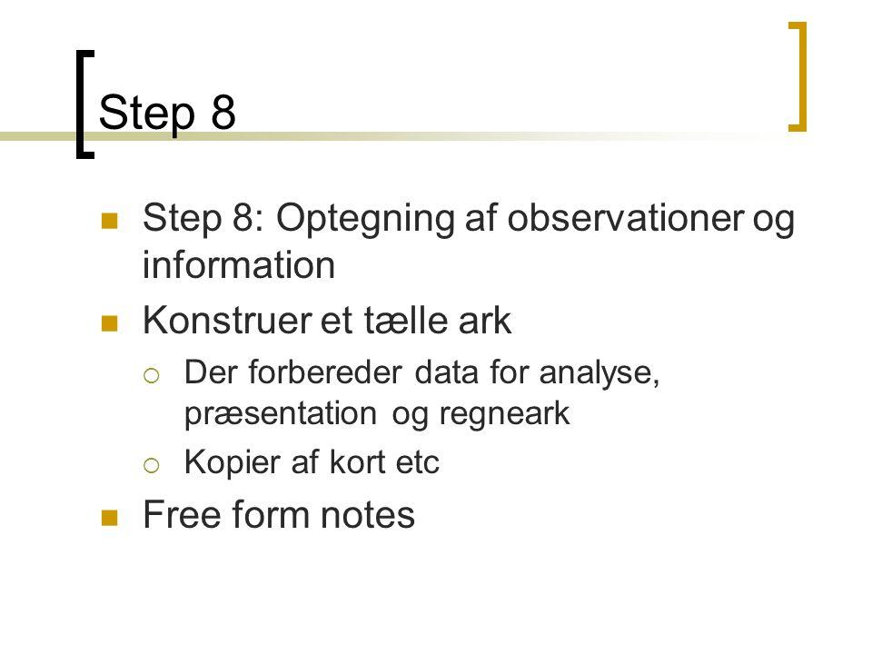 Step 8  Step 8: Optegning af observationer og information  Konstruer et tælle ark  Der forbereder data for analyse, præsentation og regneark  Kopier af kort etc  Free form notes