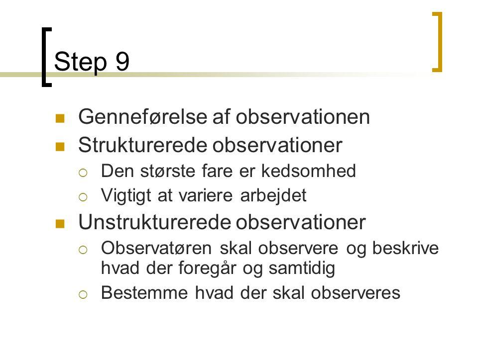 Step 9  Genneførelse af observationen  Strukturerede observationer  Den største fare er kedsomhed  Vigtigt at variere arbejdet  Unstrukturerede observationer  Observatøren skal observere og beskrive hvad der foregår og samtidig  Bestemme hvad der skal observeres
