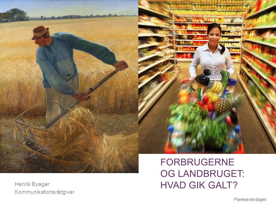 + FORBRUGERNE OG LANDBRUGET: HVAD GIK GALT Henrik Byager Kommunikationsrådgiver Planteavlerdagen 1