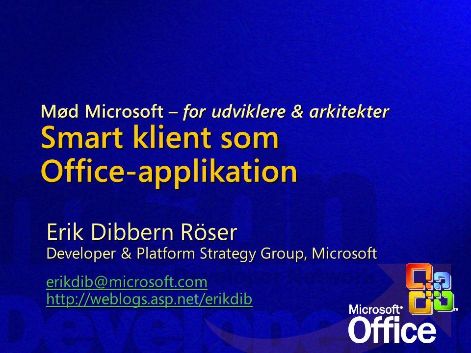Mød Microsoft – for udviklere & arkitekter Smart klient som Office-applikation Erik Dibbern Röser Developer & Platform Strategy Group, Microsoft erikdib@microsoft.com http://weblogs.asp.net/erikdib