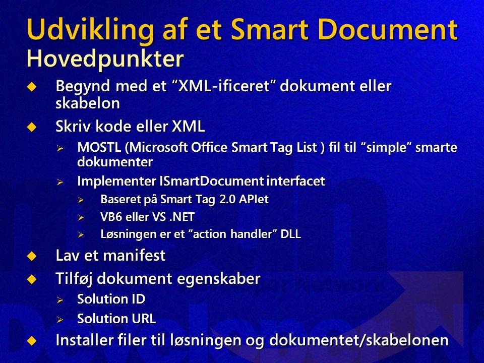 Udvikling af et Smart Document Hovedpunkter  Begynd med et XML-ificeret dokument eller skabelon  Skriv kode eller XML  MOSTL (Microsoft Office Smart Tag List ) fil til simple smarte dokumenter  Implementer ISmartDocument interfacet  Baseret på Smart Tag 2.0 APIet  VB6 eller VS.NET  Løsningen er et action handler DLL  Lav et manifest  Tilføj dokument egenskaber  Solution ID  Solution URL  Installer filer til løsningen og dokumentet/skabelonen