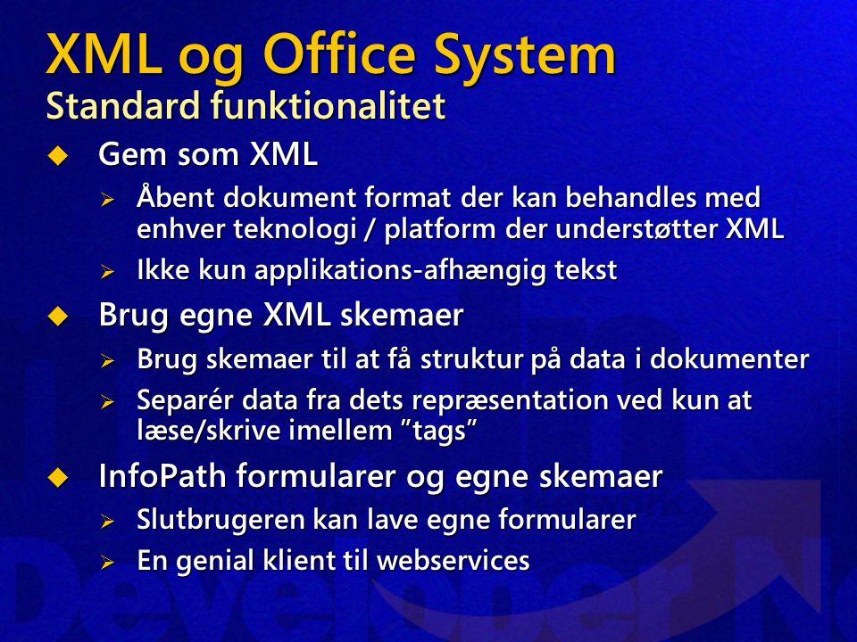 XML og Office System Standard funktionalitet  Gem som XML  Åbent dokument format der kan behandles med enhver teknologi / platform der understøtter XML  Ikke kun applikations-afhængig tekst  Brug egne XML skemaer  Brug skemaer til at få struktur på data i dokumenter  Separér data fra dets repræsentation ved kun at læse/skrive imellem tags  InfoPath formularer og egne skemaer  Slutbrugeren kan lave egne formularer  En genial klient til webservices