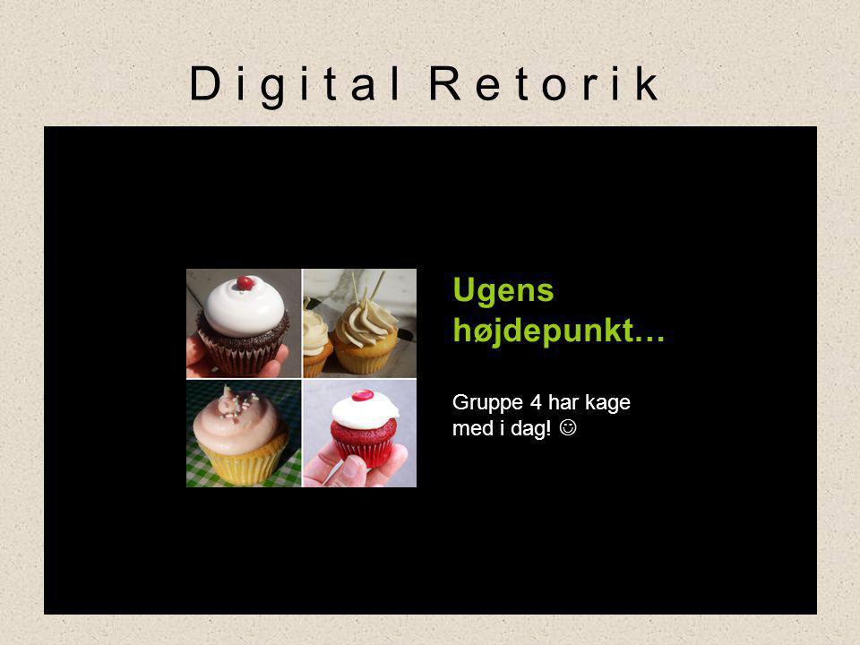 D i g i t a l R e t o r i k Ugens højdepunkt… Gruppe 4 har kage med i dag! 