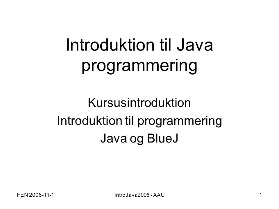 FEN 2006-11-1IntroJava2006 - AAU1 Introduktion til Java programmering Kursusintroduktion Introduktion til programmering Java og BlueJ