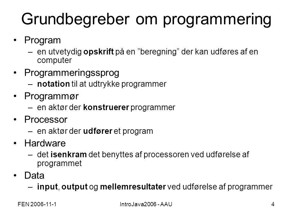 FEN 2006-11-1IntroJava2006 - AAU4 Grundbegreber om programmering •Program –en utvetydig opskrift på en beregning der kan udføres af en computer •Programmeringssprog –notation til at udtrykke programmer •Programmør –en aktør der konstruerer programmer •Processor –en aktør der udfører et program •Hardware –det isenkram det benyttes af processoren ved udførelse af programmet •Data –input, output og mellemresultater ved udførelse af programmer