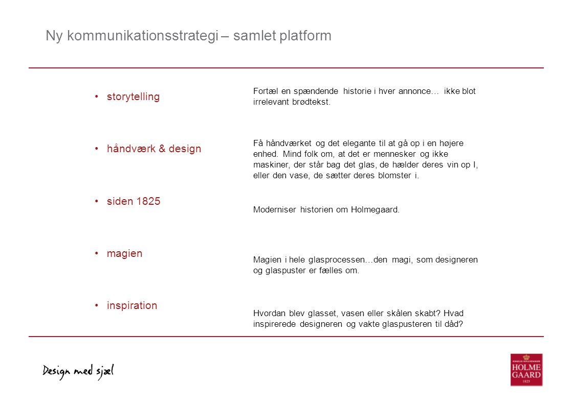 Ny kommunikationsstrategi – samlet platform • storytelling • håndværk & design • siden 1825 • magien • inspiration Fortæl en spændende historie i hver annonce… ikke blot irrelevant brødtekst.