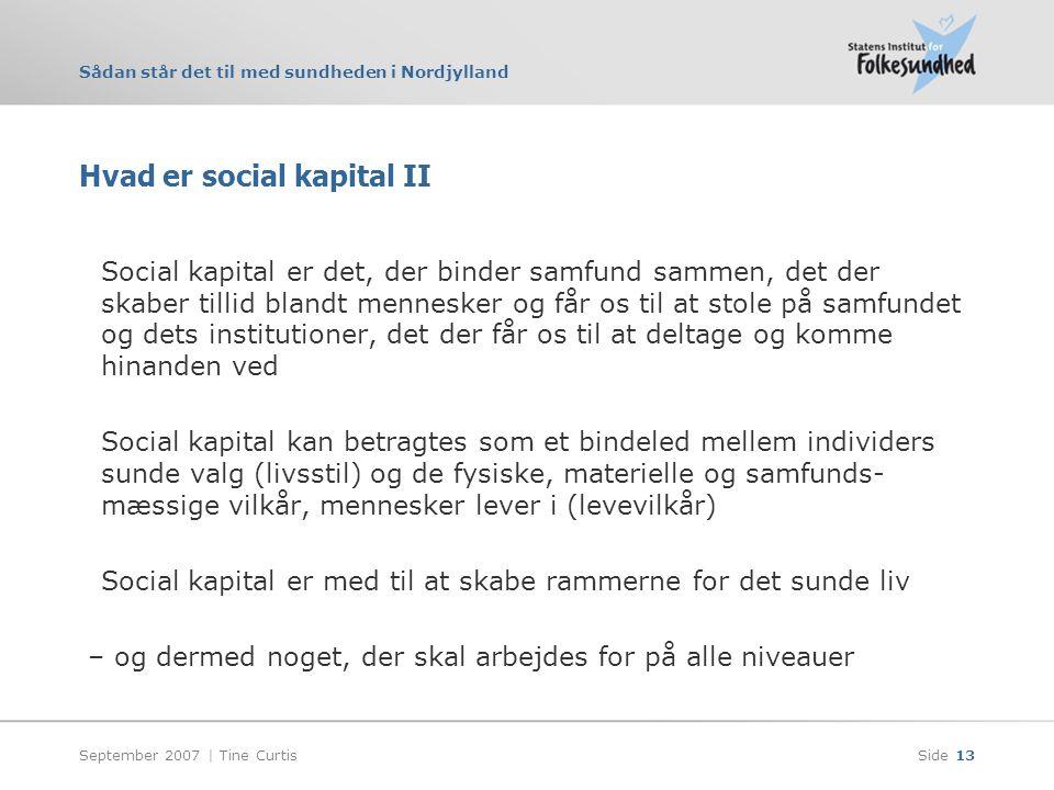 Sådan står det til med sundheden i Nordjylland September 2007 | Tine CurtisSide 13 Hvad er social kapital II Social kapital er det, der binder samfund sammen, det der skaber tillid blandt mennesker og får os til at stole på samfundet og dets institutioner, det der får os til at deltage og komme hinanden ved Social kapital kan betragtes som et bindeled mellem individers sunde valg (livsstil) og de fysiske, materielle og samfunds- mæssige vilkår, mennesker lever i (levevilkår) Social kapital er med til at skabe rammerne for det sunde liv – og dermed noget, der skal arbejdes for på alle niveauer