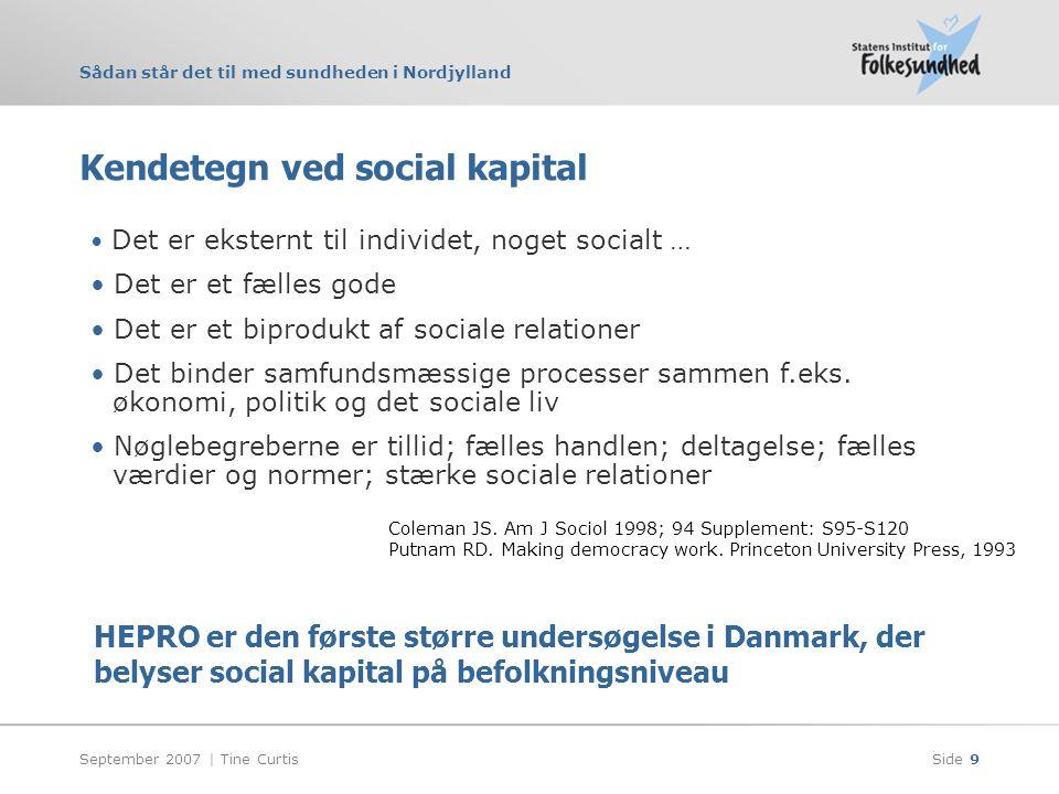 Sådan står det til med sundheden i Nordjylland September 2007 | Tine CurtisSide 9 Kendetegn ved social kapital • Det er eksternt til individet, noget socialt … • Det er et fælles gode • Det er et biprodukt af sociale relationer • Det binder samfundsmæssige processer sammen f.eks.