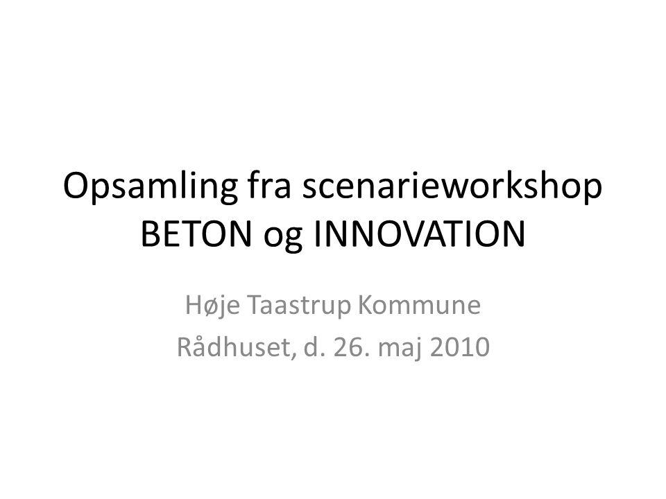 Opsamling fra scenarieworkshop BETON og INNOVATION Høje Taastrup Kommune Rådhuset, d. 26. maj 2010