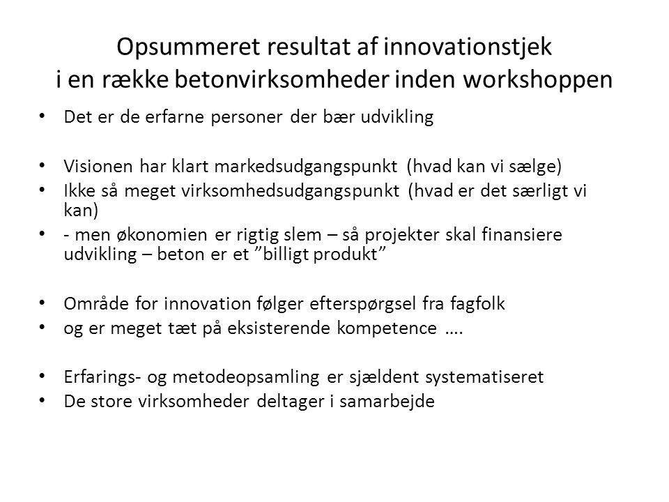 Opsummeret resultat af innovationstjek i en række betonvirksomheder inden workshoppen • Det er de erfarne personer der bær udvikling • Visionen har klart markedsudgangspunkt (hvad kan vi sælge) • Ikke så meget virksomhedsudgangspunkt (hvad er det særligt vi kan) • - men økonomien er rigtig slem – så projekter skal finansiere udvikling – beton er et billigt produkt • Område for innovation følger efterspørgsel fra fagfolk • og er meget tæt på eksisterende kompetence ….