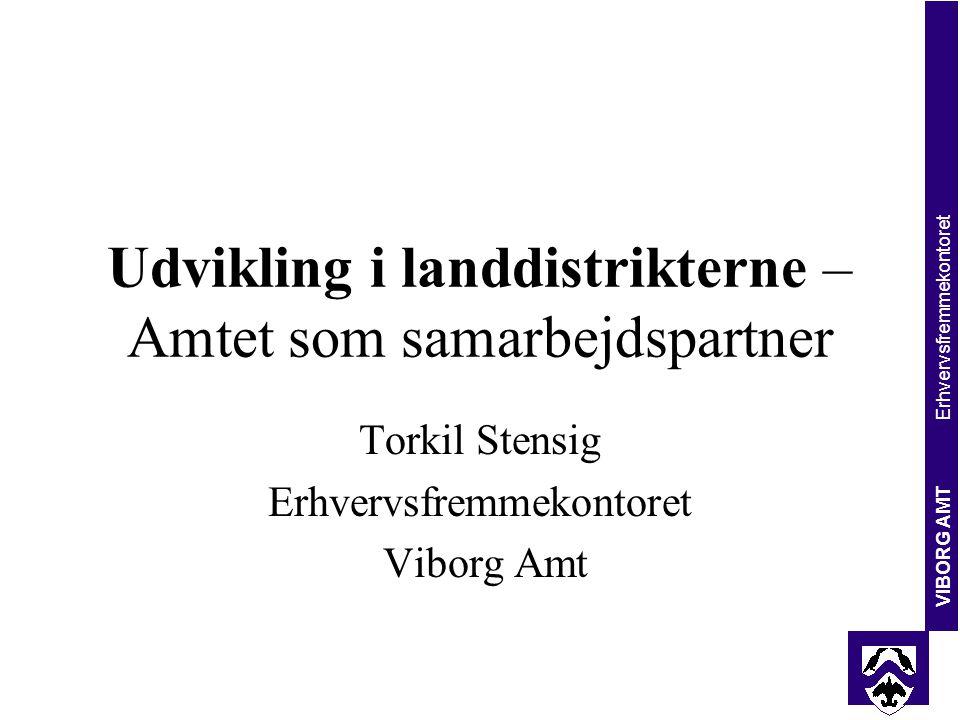 VIBORG AMT Erhvervsfremmekontoret Udvikling i landdistrikterne – Amtet som samarbejdspartner Torkil Stensig Erhvervsfremmekontoret Viborg Amt