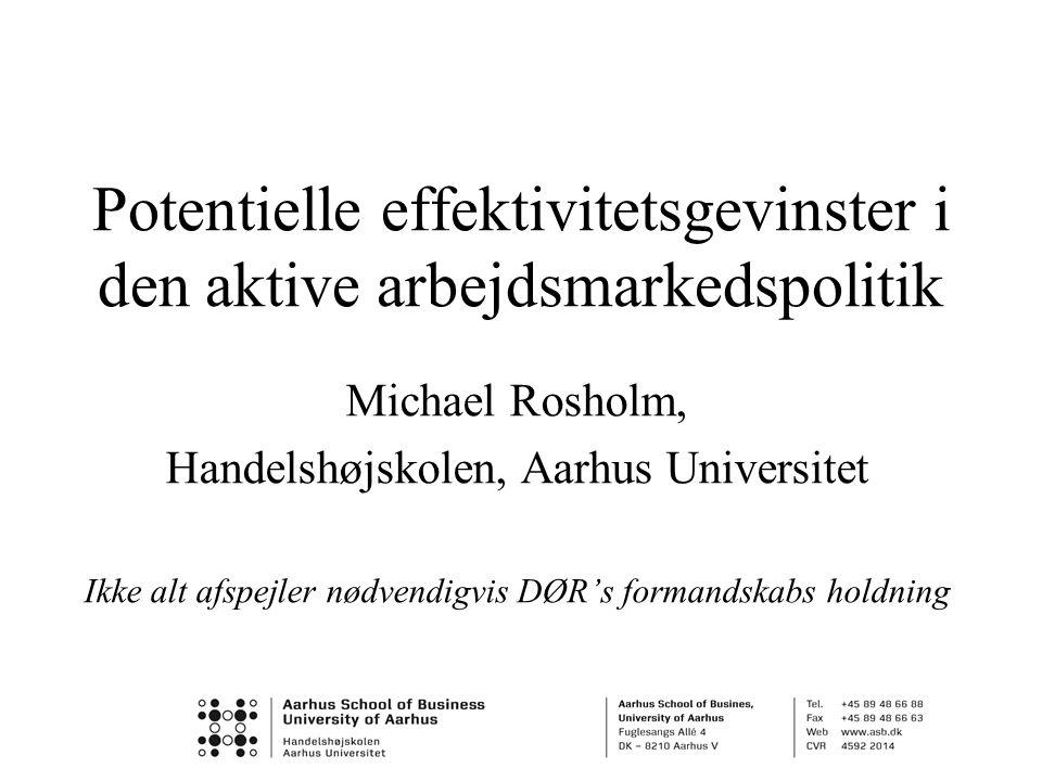 Potentielle effektivitetsgevinster i den aktive arbejdsmarkedspolitik Michael Rosholm, Handelshøjskolen, Aarhus Universitet Ikke alt afspejler nødvendigvis DØR's formandskabs holdning