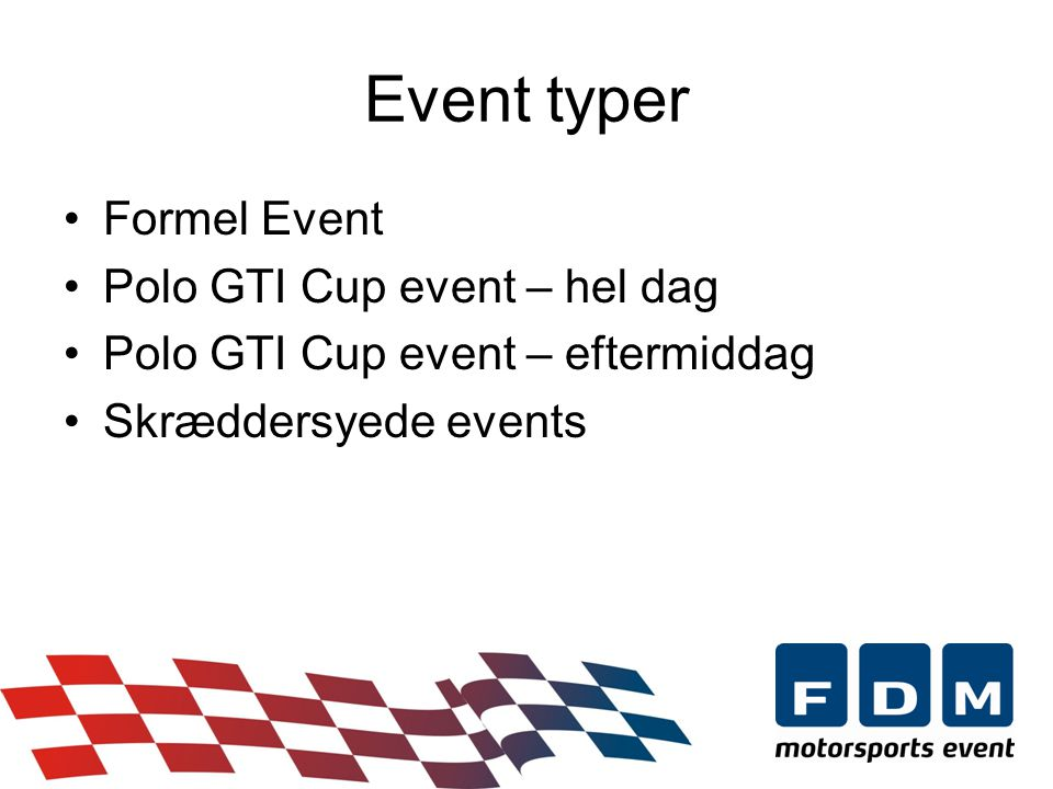 •Formel Event •Polo GTI Cup event – hel dag •Polo GTI Cup event – eftermiddag •Skræddersyede events Event typer