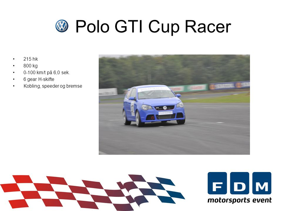 Polo GTI Cup Racer •215 hk •800 kg •0-100 km/t på 6,0 sek.